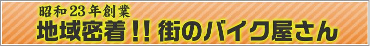 昭和23年創業・地域密着!!街のバイク屋さん